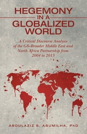 Hegemony in a Globalized World - A Critical Discourse Analysis of the G8–Broader Middle East and North Africa Partnership from 2004 to 2013 ebook by Abdulaziz S Abumilha PhD