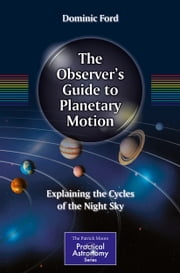 The Observer's Guide to Planetary Motion - Explaining the Cycles of the Night Sky ebook by Dominic Ford