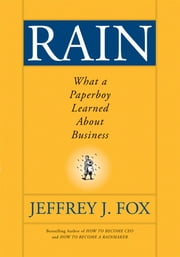 Rain - What a Paperboy Learned About Business ebook by Jeffrey J. Fox