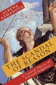 The Scandal of Reason - A Critical Theory of Political Judgement ebook by Albena Azmanova