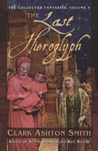 The Collected Fantasies of Clark Ashton Smith: The Last Hieroglyph ebook by Clark Ashton Smith