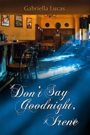 Don't Say Goodnight, Irene ebook by Gabriella Lucas