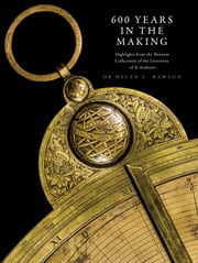 600 Years in the Making - Highlights from the Museum Collections of the University of St Andrews ebook by Helen C. Rawson