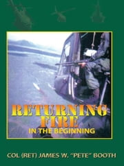 "Returning Fire - In the Beginning ebook by Col (Ret) James W. ""Pete"" Booth"