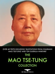 The Mao Tse-Tung Collection - Over 40 Texts Including 'Quotations From Chairman Mao Tse-Tung' and 'On Guerrilla Warfare' ebook by Mao Tse-Tung