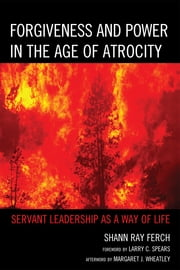 Forgiveness and Power in the Age of Atrocity - Servant Leadership as a Way of Life ebook by Shann Ray Ferch