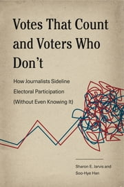 Votes That Count and Voters Who Don't - How Journalists Sideline Electoral Participation (Without Even Knowing It) eBook by Sharon E. Jarvis, Soo-Hye Han