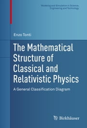The Mathematical Structure of Classical and Relativistic Physics - A General Classification Diagram ebook by Enzo Tonti