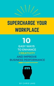 Supercharge Your Workplace: 10 Easy Ways To Enhance Creativity And Improve Business Performance ebook by Chris Lake