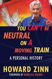 You Can't Be Neutral on a Moving Train - A Personal History ebook by Howard Zinn