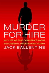Murder for Hire - My Life As the Country's Most Successful Undercover Agent ebook by Jack Ballentine