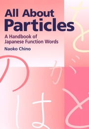 All About Particles - A Handbook of Japanese Function Words ebook by Naoko Chino