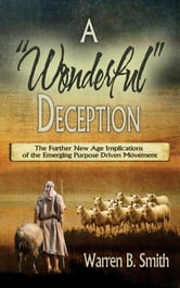 A Wonderful Deception: The Further New Age Implications of the Emerging Purpose Driven Movement ebook by Warren B. Smith