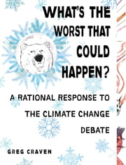 What's the Worst That Could Happen? - A Rational Response to the Climate Change Debate ebook by Greg Craven