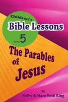 Children's Bible Lessons: Parables of Jesus ebook by Kolby & Mary Beth King