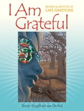 I Am Grateful - Recipes and Lifestyle of Cafe Gratitude ebook by Terces Engelhart,Orchid