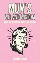 Mum's Wit and Wisdom: Quips and Quotes for Marvellous Mothers ebook by Richard Benson