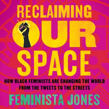 Reclaiming Our Space - How Black Feminists Are Changing the World from the Tweets to the Streets audiobook by Feminista Jones