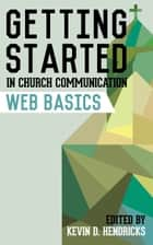 Getting Started in Church Communication: Web Basics ebook by Kevin D. Hendricks