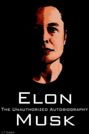 Elon Musk: The Unauthorized Autobiography ebook by J.T. Owens