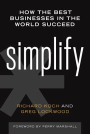 Simplify - How the Best Businesses in the World Succeed ebook by Richard Koch,Greg Lockwood,Perry Marshall