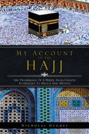 MY ACCOUNT OF THE HAJJ - THE PILGRIMAGE OF A WHITE ANGLO-SAXON AUSTRALIAN TO MECCA AND MEDINA ebook by Nicholas Hughes