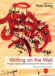 Writing on the Wall - Prayers, Psalms and Laments of the Rising Culture ebook by Brian Heasley,Pete Greig