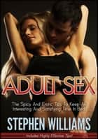 Adult Sex: The Spicy And Erotic Tips To Keep An Interesting And Satisfying Time In Bed ebook by Stephen Williams