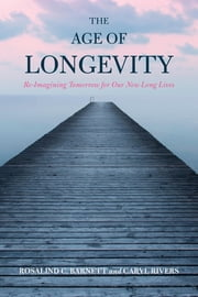 The Age of Longevity - Re-Imagining Tomorrow for Our New Long Lives ebook by Rosalind C. Barnett,Caryl Rivers