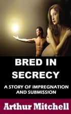 Bred in Secrecy: A Story of Impregnation and Submission ebook by Arthur Mitchell
