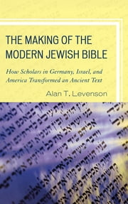 The Making of the Modern Jewish Bible - How Scholars in Germany, Israel, and America Transformed an Ancient Text ebook by Alan T. Levenson