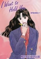 I WANT TO HOLD YOU - Episode 2-7 ebook by Midori Takanashi