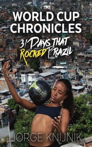 The World Cup Chronicles - 31 Days that Rocked Brazil ebook by Jorge Knijnik