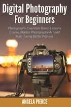 Digital Photography For Beginners ebook by Angela Pierce