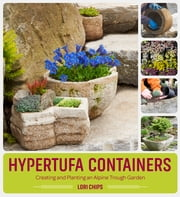 Hypertufa Containers - Creating and Planting an Alpine Trough Garden ebook by Lori Chips