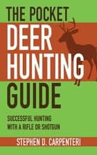 The Pocket Deer Hunting Guide - Successful Hunting with a Rifle or Shotgun ebook by Stephen D. Carpenteri