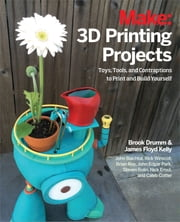 3D Printing Projects - Toys, Bots, Tools, and Vehicles To Print Yourself ebook by Brook Drumm,James Floyd Kelly,Rick Winscot,John Edgar Park,John Baichtal,Brian Roe,Nick Ernst,Steven Bolin,Caleb Cotter