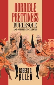 Horrible Prettiness - Burlesque and American Culture ebook by Robert C. Allen