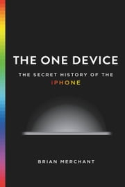The One Device - The Secret History of the iPhone ebook by Brian Merchant