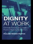 Dignity at Work - Eliminate Bullying and Create and a Positive Working Environment ebook by Pauline Rennie Peyton