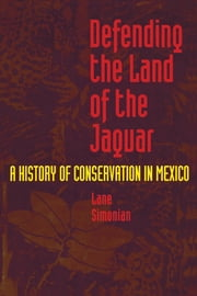 Defending the Land of the Jaguar - A History of Conservation in Mexico ebook by Lane Simonian