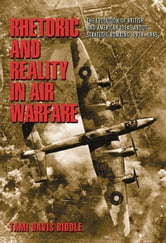 Rhetoric and Reality in Air Warfare - The Evolution of British and American Ideas about Strategic Bombing, 1914-1945 ebook by Tami Davis Biddle