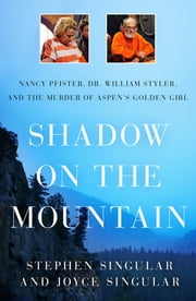 Shadow on the Mountain: Nancy Pfister, Dr. William Styler, and the Murder of Aspen's Golden Girl ebook by Stephen Singular,Joyce Singular