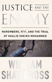 Justice and the Enemy - Nuremberg, 9/11, and the Trial of Khalid Sheikh Mohammed ebook by William Shawcross