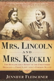 Mrs. Lincoln and Mrs. Keckly - The Remarkable Story of the Friendship Between a First Lady and a Former Slave ebook by Jennifer Fleischner