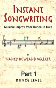 Instant Songwriting: Musical Improv from Dunce to Diva Part 1 ebook by Nancy Howland Walker