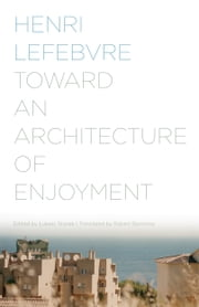Toward an Architecture of Enjoyment ebook by Henri Lefebvre, Łukasz Stanek, Robert Bononno