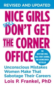 Nice Girls Don't Get the Corner Office - Unconscious Mistakes Women Make That Sabotage Their Careers eBook by Lois P. Frankel PhD