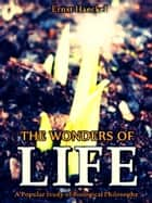 The Wonders of Life - A Popular Study of Biological Philosophy ebook by