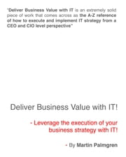 Deliver Business Value with IT!: Leverage the execution of your business strategy with IT! ebook by Martin Palmgren
